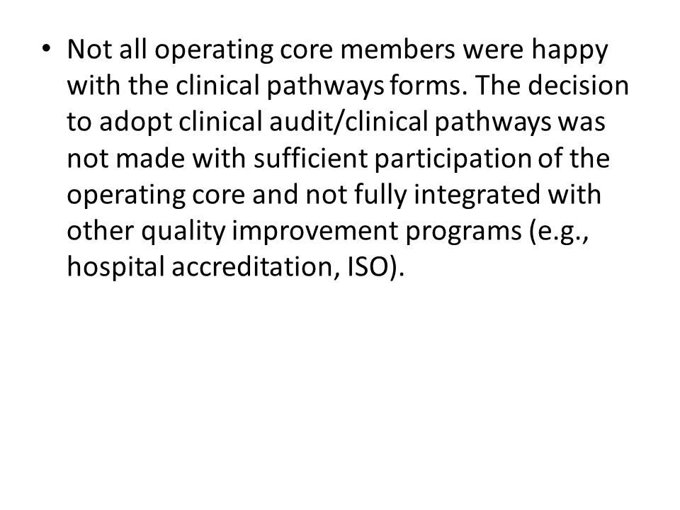 Not all operating core members were happy with the clinical pathways forms. The decision to adopt clinical audit/clinical pathways was not made with s