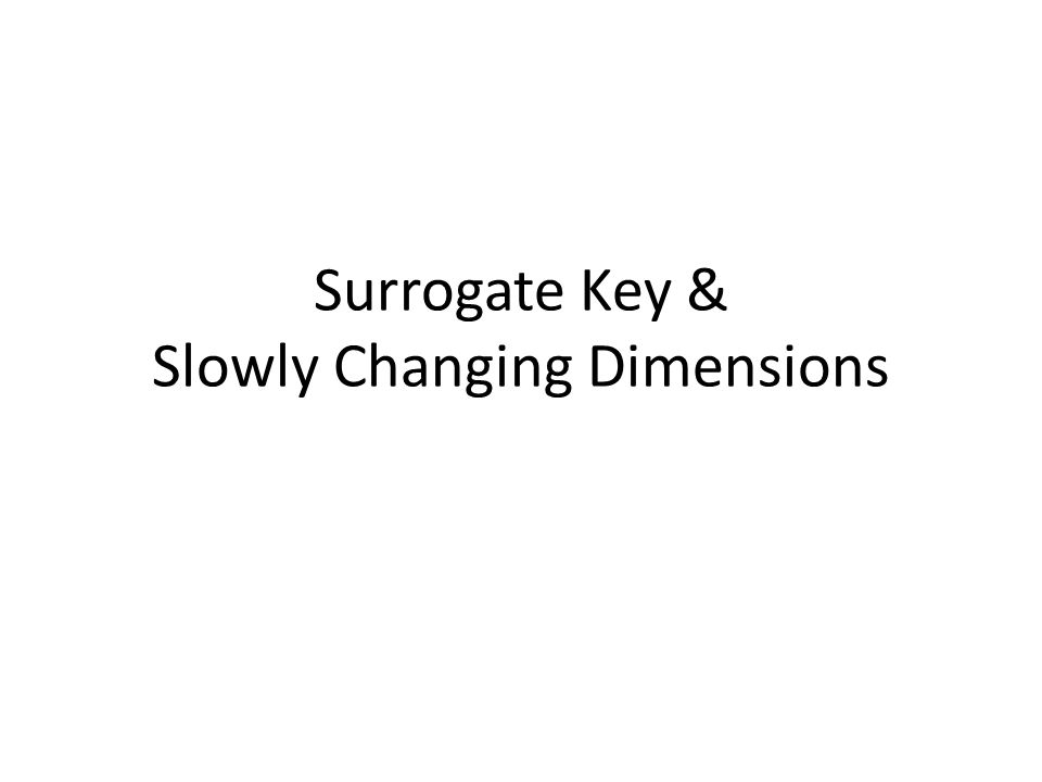Surrogate Key & Slowly Changing Dimensions