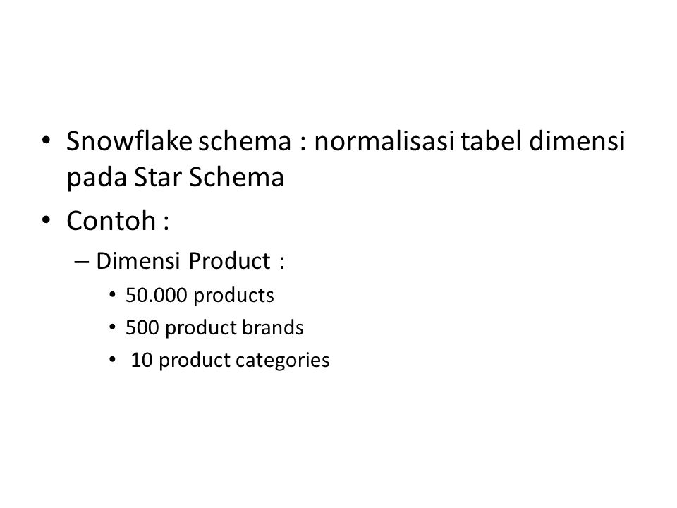 Snowflake schema : normalisasi tabel dimensi pada Star Schema Contoh : – Dimensi Product : 50.000 products 500 product brands 10 product categories