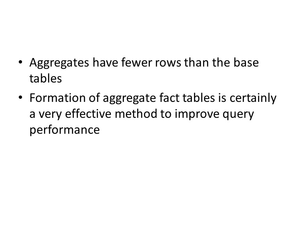 Aggregates have fewer rows than the base tables Formation of aggregate fact tables is certainly a very effective method to improve query performance