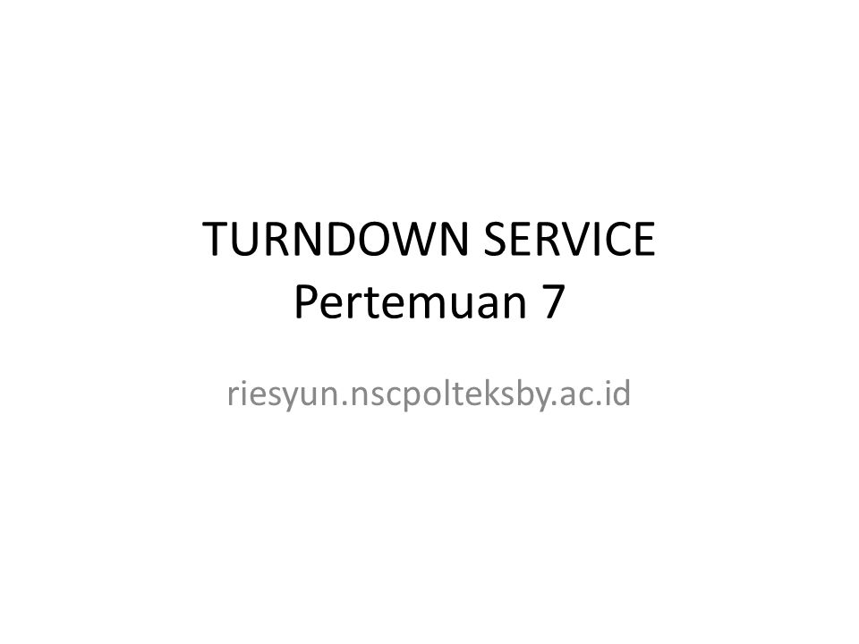 TURNDOWN SERVICE Pertemuan 7 riesyun.nscpolteksby.ac.id