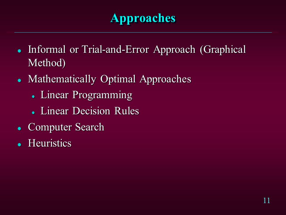 11 ApproachesApproaches l Informal or Trial-and-Error Approach (Graphical Method) l Mathematically Optimal Approaches l Linear Programming l Linear Decision Rules l Computer Search l Heuristics