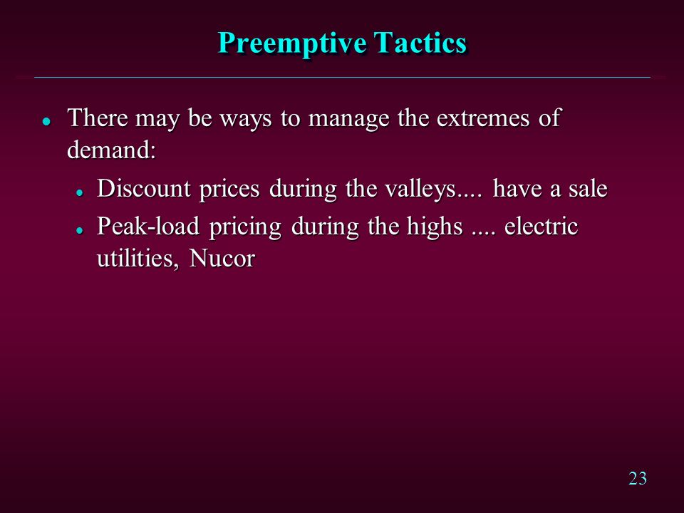 23 Preemptive Tactics l There may be ways to manage the extremes of demand: l Discount prices during the valleys....
