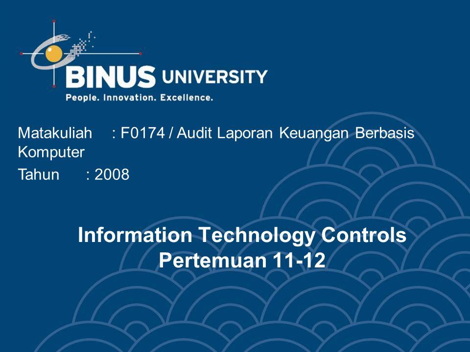 Information Technology Controls Pertemuan 11-12 Matakuliah: F0174 / Audit Laporan Keuangan Berbasis Komputer Tahun: 2008