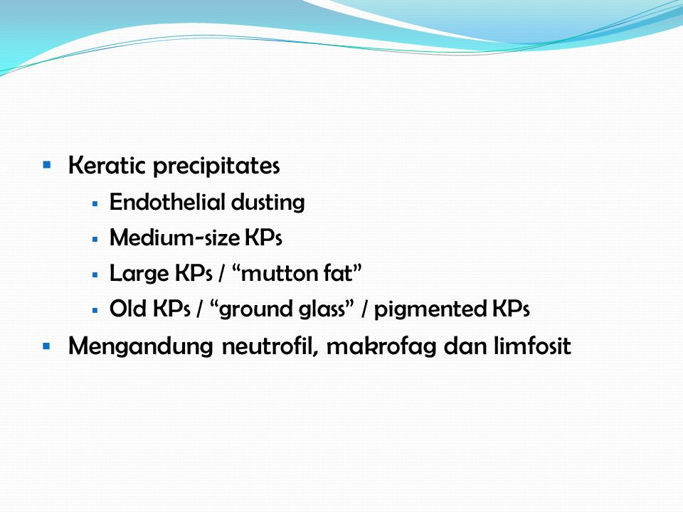 " Keratic precipitates  Endothelial dusting  Medium-size KPs  Large KPs / ""mutton fat""  Old KPs / ""ground glass"" / pigmented KPs  Mengandung neut"