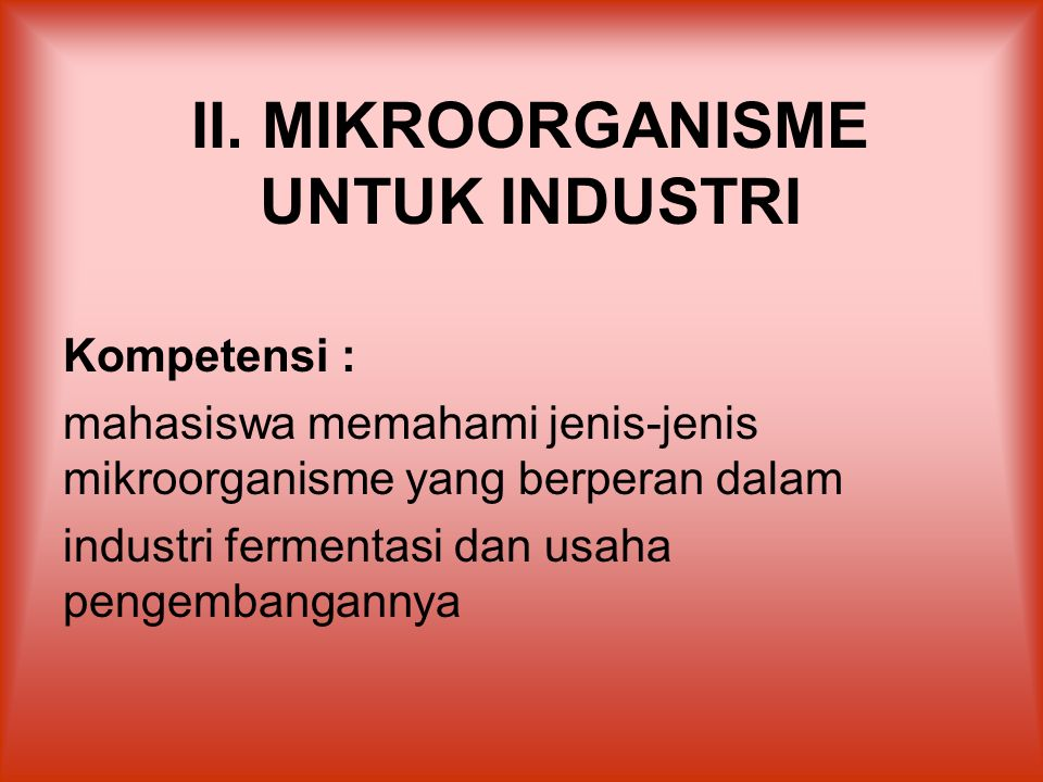 II. MIKROORGANISME UNTUK INDUSTRI Kompetensi : mahasiswa memahami jenis-jenis mikroorganisme yang berperan dalam industri fermentasi dan usaha pengemb
