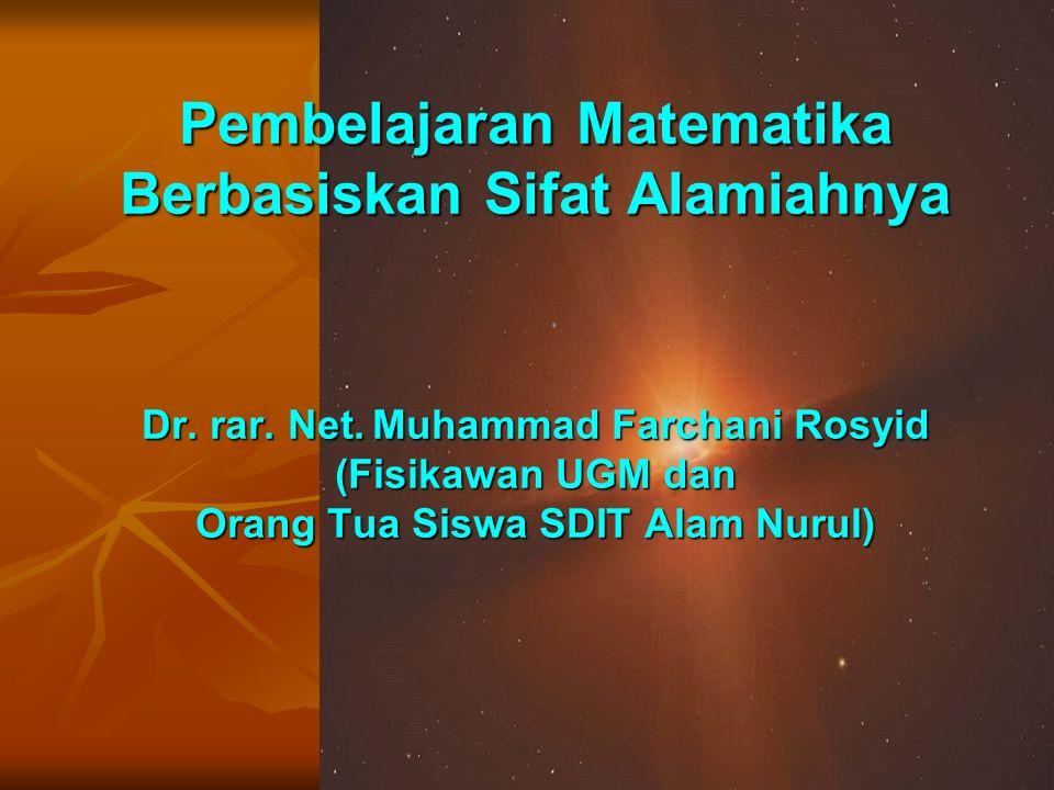 Pembelajaran Matematika Berbasiskan Sifat Alamiahnya Dr. rar. Net. Muhammad Farchani Rosyid (Fisikawan UGM dan Orang Tua Siswa SDIT Alam Nurul)