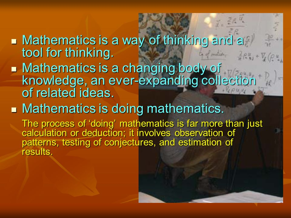 Mathematics is a way of thinking and a tool for thinking.