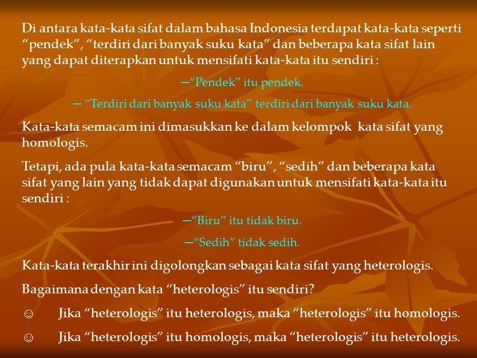 Di antara kata-kata sifat dalam bahasa Indonesia terdapat kata-kata seperti pendek , terdiri dari banyak suku kata dan beberapa kata sifat lain yang dapat diterapkan untuk mensifati kata-kata itu sendiri : ─ Pendek itu pendek.