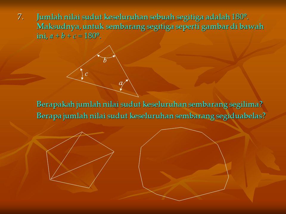 7.Jumlah nilai sudut keseluruhan sebuah segitiga adalah 180º. Maksudnya, untuk sembarang segitiga seperti gambar di bawah ini, a + b + c = 180º. Berap