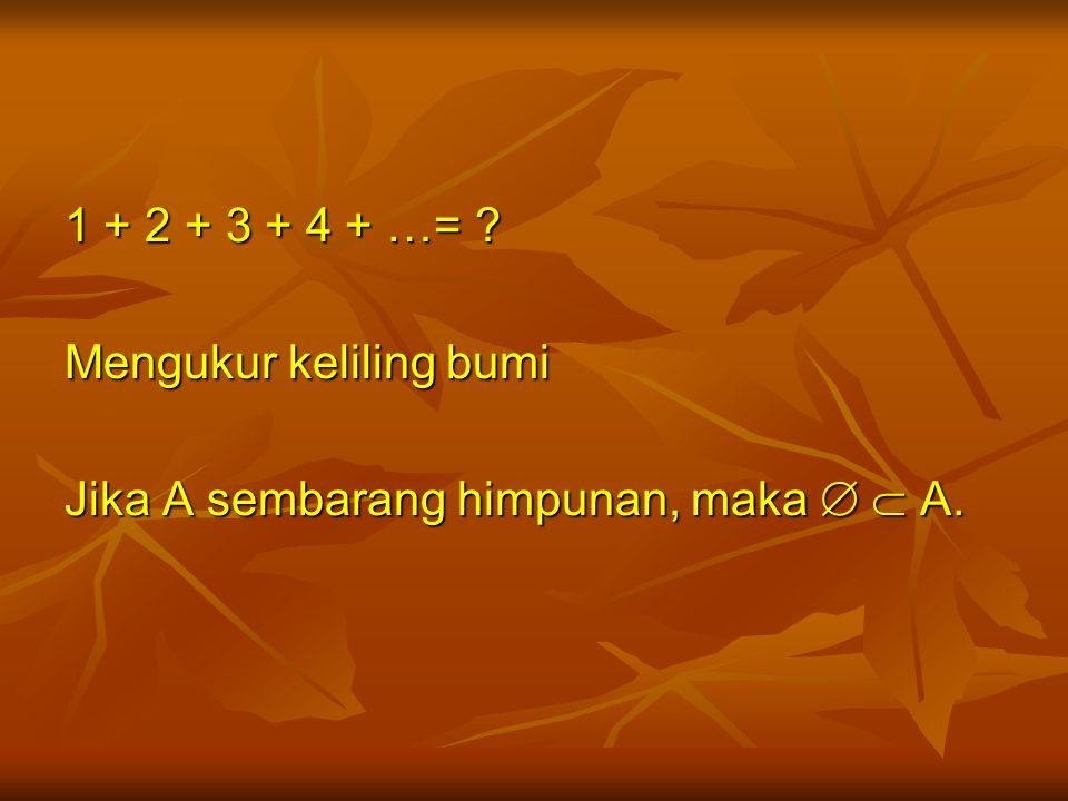 1 + 2 + 3 + 4 + …= ? Mengukur keliling bumi Jika A sembarang himpunan, maka   A.