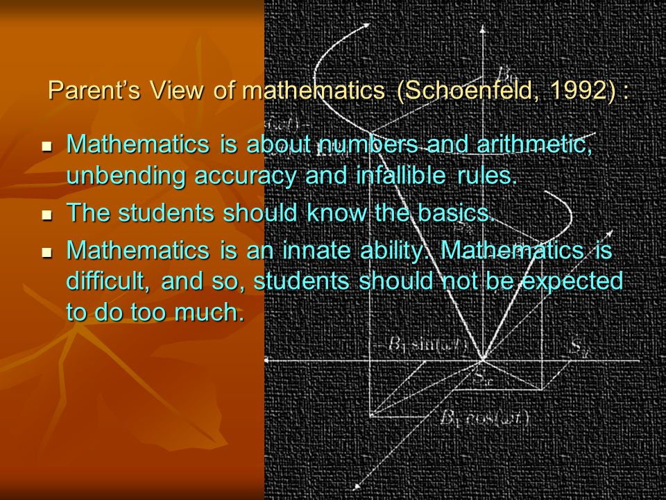 Parent's View of mathematics (Schoenfeld, 1992) : Mathematics is about numbers and arithmetic, unbending accuracy and infallible rules.
