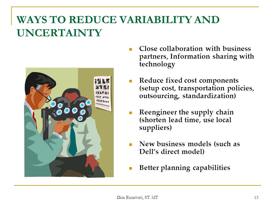 Dira Ernawati, ST. MT 15 WAYS TO REDUCE VARIABILITY AND UNCERTAINTY Close collaboration with business partners, Information sharing with technology Re