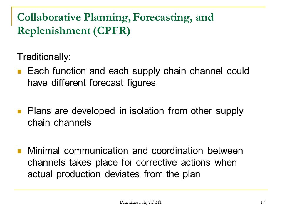Dira Ernawati, ST. MT 17 Collaborative Planning, Forecasting, and Replenishment (CPFR) Traditionally: Each function and each supply chain channel coul