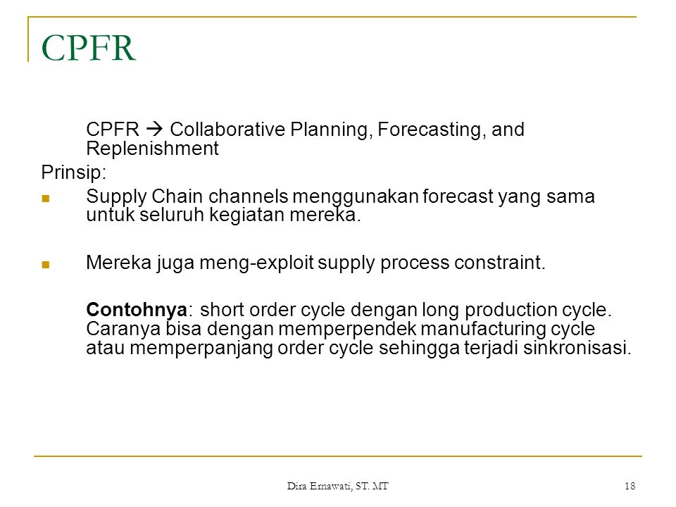 Dira Ernawati, ST. MT 18 CPFR CPFR  Collaborative Planning, Forecasting, and Replenishment Prinsip: Supply Chain channels menggunakan forecast yang s