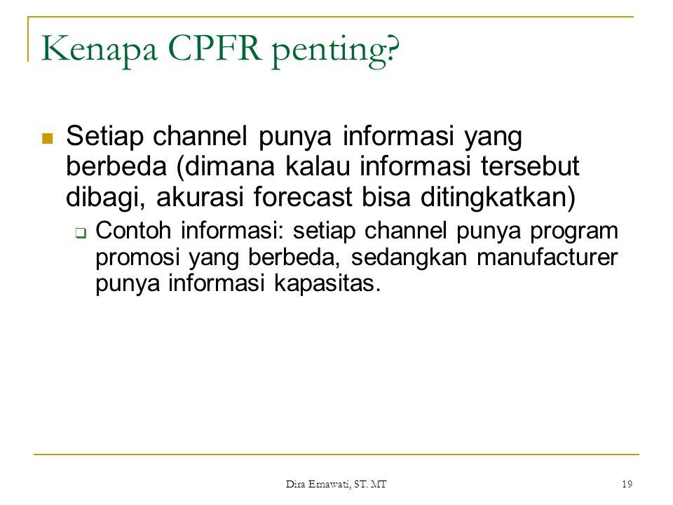 Dira Ernawati, ST. MT 19 Kenapa CPFR penting? Setiap channel punya informasi yang berbeda (dimana kalau informasi tersebut dibagi, akurasi forecast bi