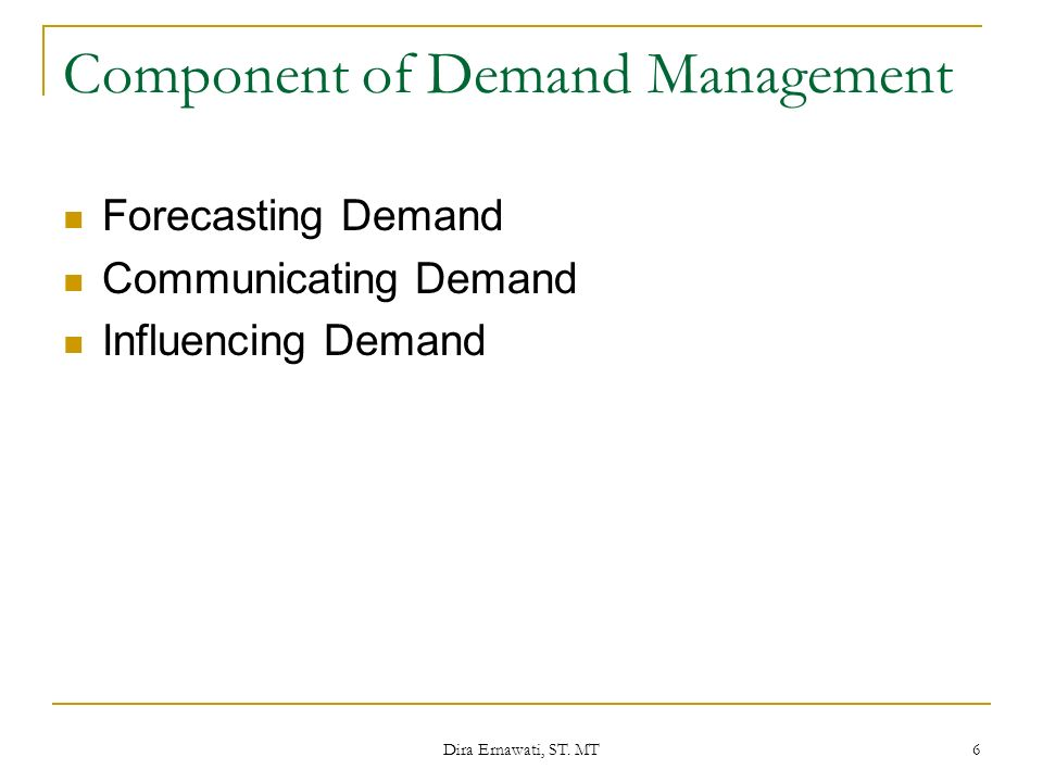 Dira Ernawati, ST. MT 6 Component of Demand Management Forecasting Demand Communicating Demand Influencing Demand