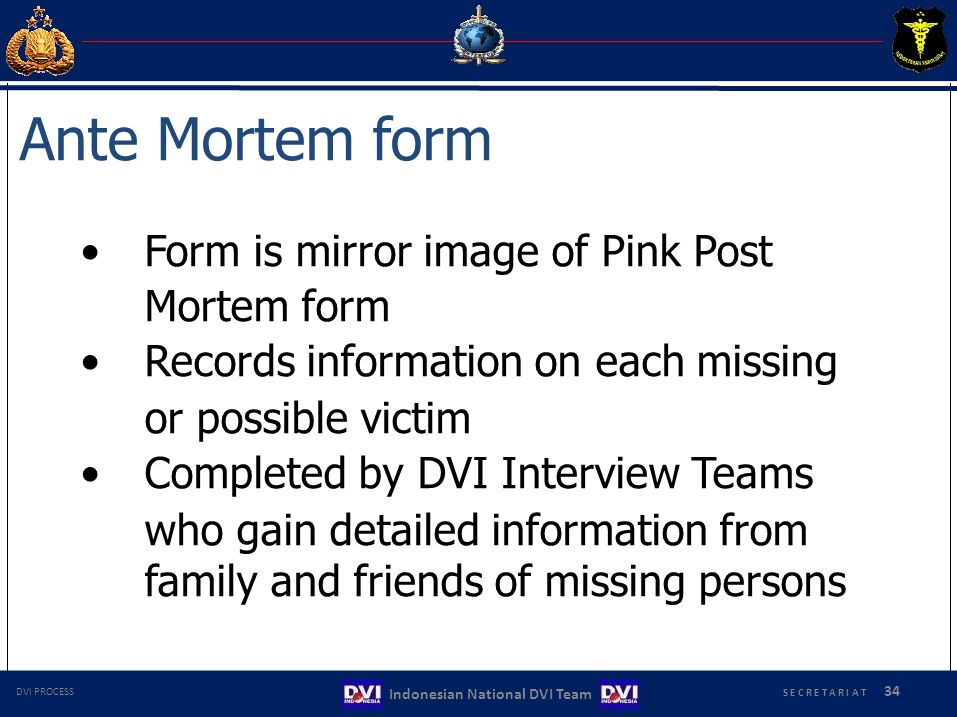 Ante Mortem form Form is mirror image of Pink Post Mortem form Records information on each missing or possible victim Completed by DVI Interview Teams who gain detailed information from family and friends of missing persons S E C R E T A R I A T 34 Indonesian National DVI Team DVI PROCESS