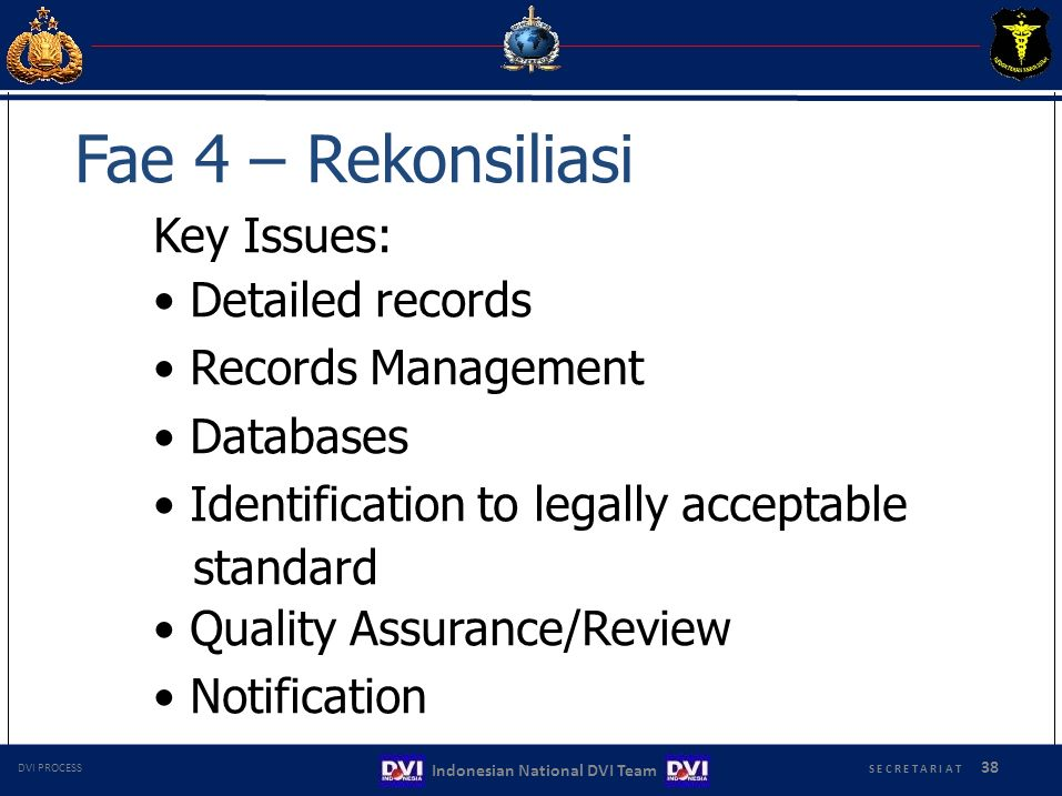 Fae 4 – Rekonsiliasi Key Issues: Detailed records Records Management Databases Identification to legally acceptable standard Quality Assurance/Review Notification S E C R E T A R I A T 38 Indonesian National DVI Team DVI PROCESS