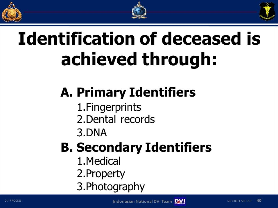 S E C R E T A R I A T 40 Indonesian National DVI Team DVI PROCESS Identification of deceased is achieved through: A.