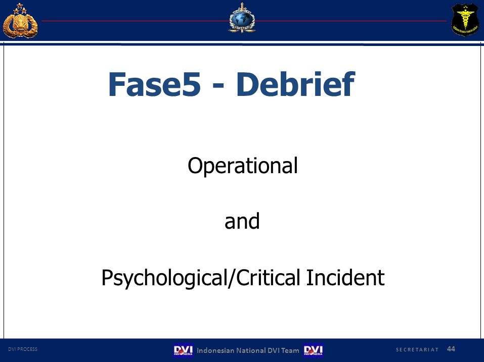 Fase5 - Debrief Operational and Psychological/Critical Incident S E C R E T A R I A T 44 Indonesian National DVI Team DVI PROCESS
