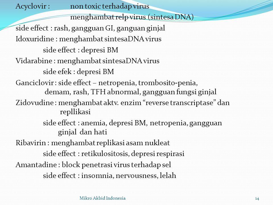 Acyclovir : non toxic terhadap virus menghambat relp virus (sintesa DNA) side effect : rash, gangguan GI, ganguan ginjal Idoxuridine : menghambat sintesaDNA virus side effect : depresi BM Vidarabine : menghambat sintesaDNA virus side efek : depresi BM Ganciclovir : side effect – netropenia, trombosito-penia, demam, rash, TFH abnormal, gangguan fungsi ginjal Zidovudine : menghambat aktv.