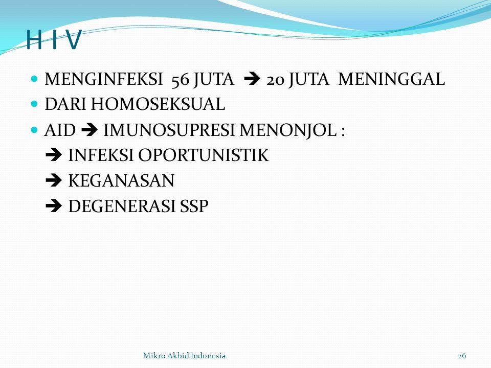 H I V MENGINFEKSI 56 JUTA  20 JUTA MENINGGAL DARI HOMOSEKSUAL AID  IMUNOSUPRESI MENONJOL :  INFEKSI OPORTUNISTIK  KEGANASAN  DEGENERASI SSP 26Mikro Akbid Indonesia