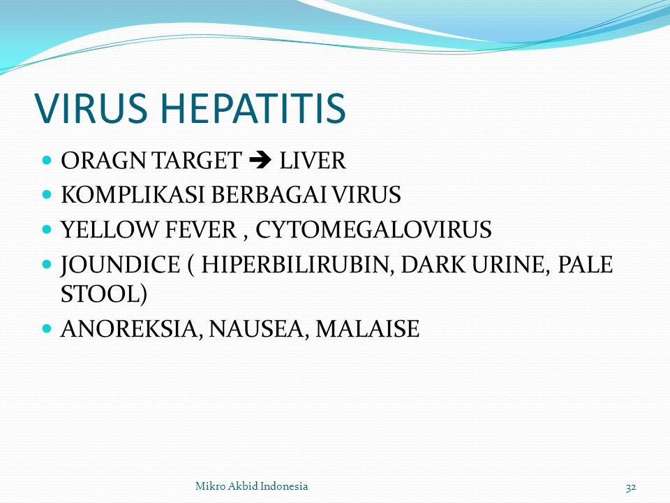 VIRUS HEPATITIS ORAGN TARGET  LIVER KOMPLIKASI BERBAGAI VIRUS YELLOW FEVER, CYTOMEGALOVIRUS JOUNDICE ( HIPERBILIRUBIN, DARK URINE, PALE STOOL) ANOREKSIA, NAUSEA, MALAISE 32Mikro Akbid Indonesia