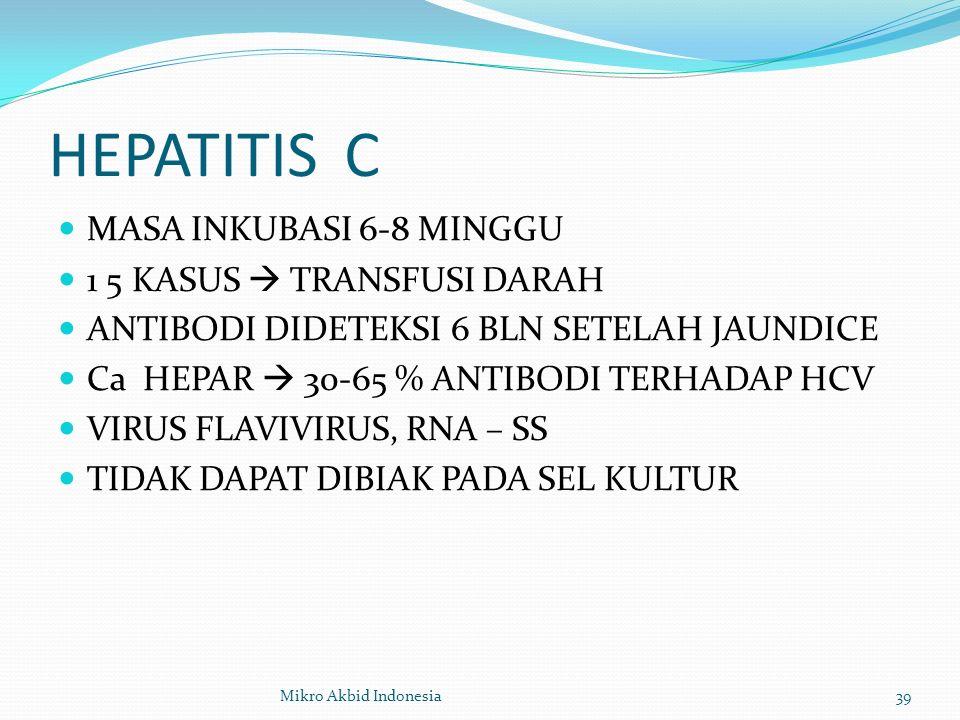 HEPATITIS C MASA INKUBASI 6-8 MINGGU 1 5 KASUS  TRANSFUSI DARAH ANTIBODI DIDETEKSI 6 BLN SETELAH JAUNDICE Ca HEPAR  30-65 % ANTIBODI TERHADAP HCV VIRUS FLAVIVIRUS, RNA – SS TIDAK DAPAT DIBIAK PADA SEL KULTUR 39Mikro Akbid Indonesia