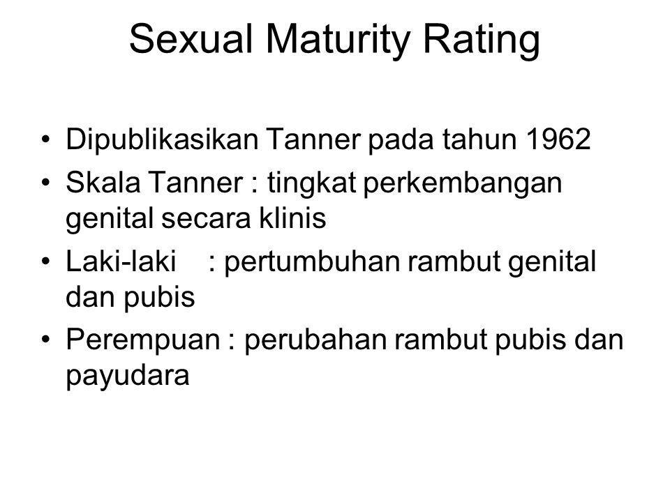 Sexual Maturity Rating Dipublikasikan Tanner pada tahun 1962 Skala Tanner : tingkat perkembangan genital secara klinis Laki-laki : pertumbuhan rambut