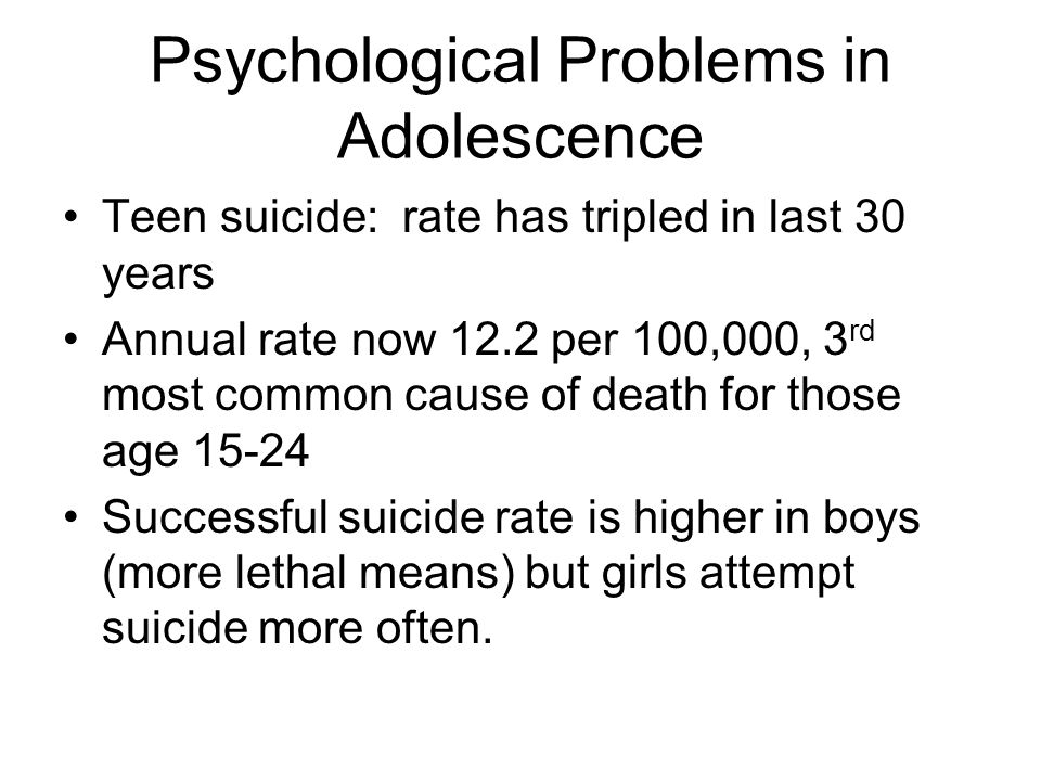 Psychological Problems in Adolescence Teen suicide: rate has tripled in last 30 years Annual rate now 12.2 per 100,000, 3 rd most common cause of death for those age 15-24 Successful suicide rate is higher in boys (more lethal means) but girls attempt suicide more often.
