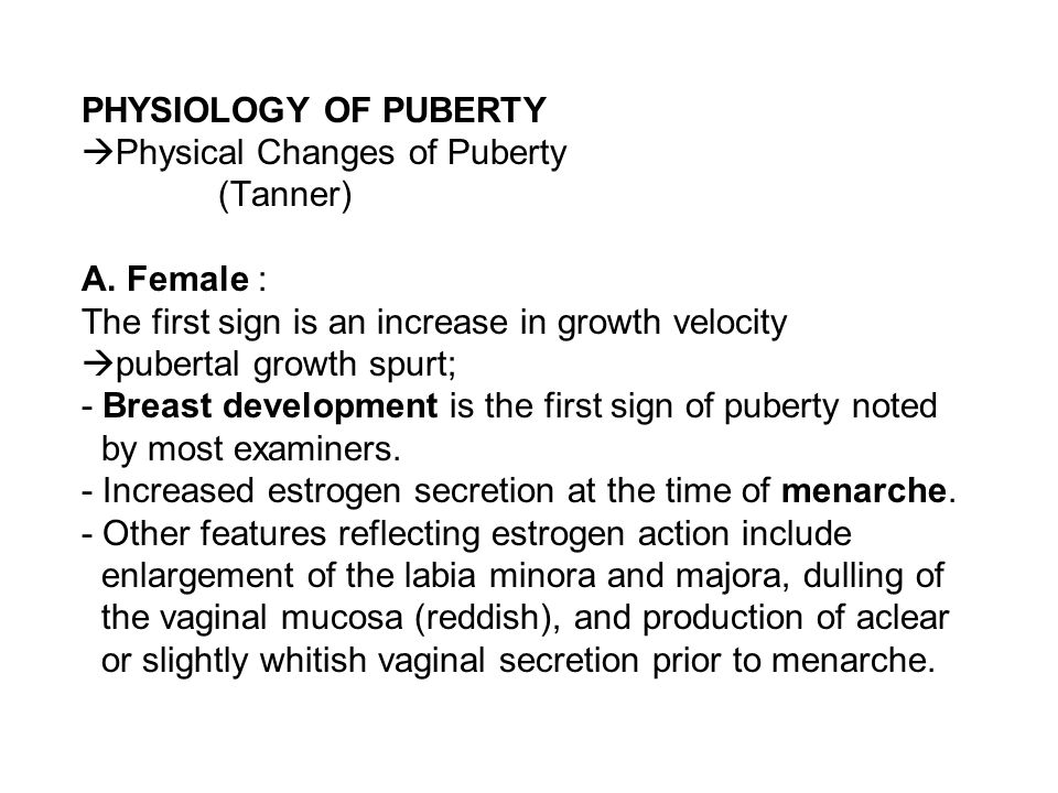 PHYSIOLOGY OF PUBERTY  Physical Changes of Puberty (Tanner) A. Female : The first sign is an increase in growth velocity  pubertal growth spurt; - B