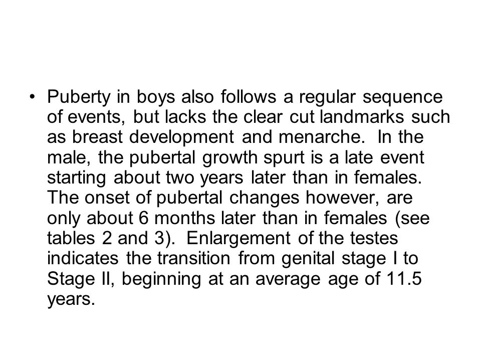 Puberty in boys also follows a regular sequence of events, but lacks the clear cut landmarks such as breast development and menarche.