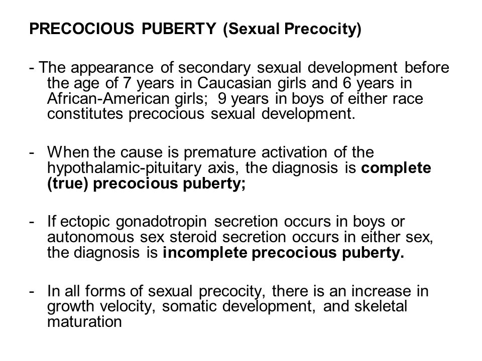 PRECOCIOUS PUBERTY (Sexual Precocity) - The appearance of secondary sexual development before the age of 7 years in Caucasian girls and 6 years in Afr