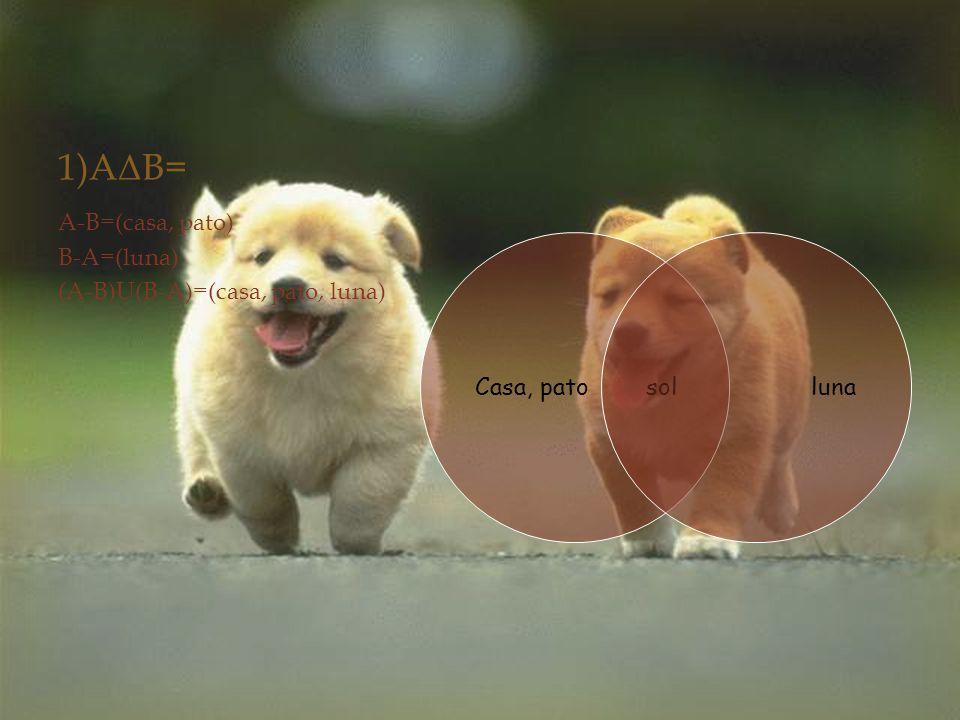 1)A Δ B= A-B=(casa, pato) B-A=(luna) (A-B)U(B-A)=(casa, pato, luna) Casa, pato solluna