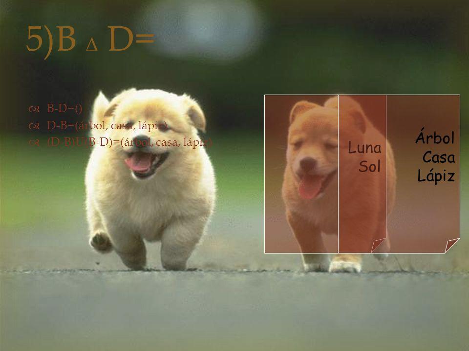 5)B Δ D=  B-D=()  D-B=(árbol, casa, lápiz)  (D-B)U(B-D)=(árbol, casa, lápiz) Luna Sol Árbol Casa Lápiz