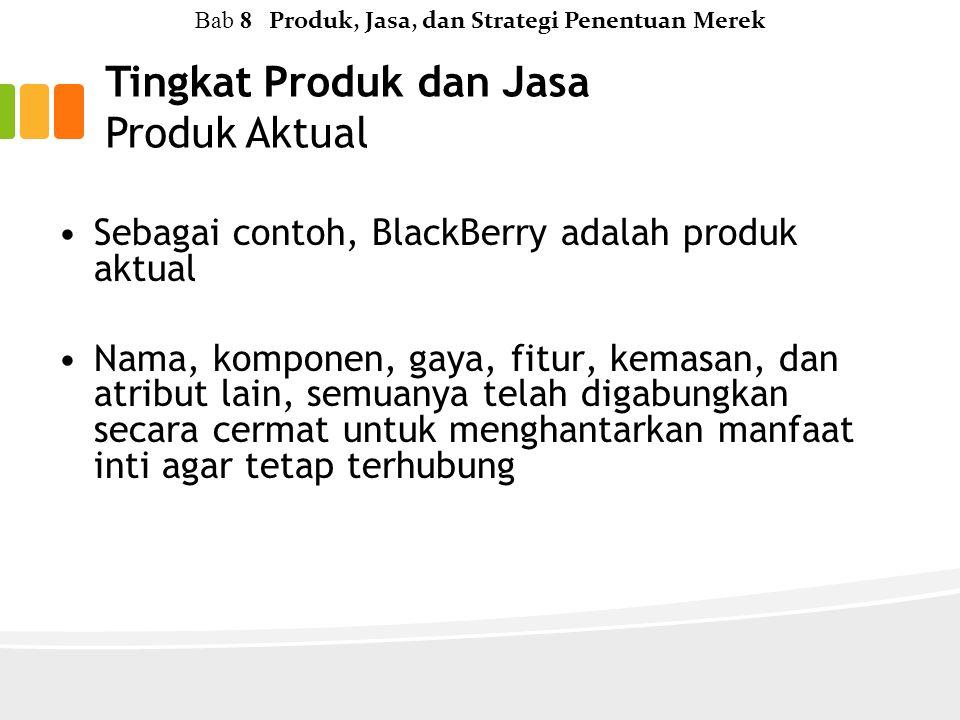 Bab 8 Produk, Jasa, dan Strategi Penentuan Merek Sebagai contoh, BlackBerry adalah produk aktual Nama, komponen, gaya, fitur, kemasan, dan atribut lain, semuanya telah digabungkan secara cermat untuk menghantarkan manfaat inti agar tetap terhubung
