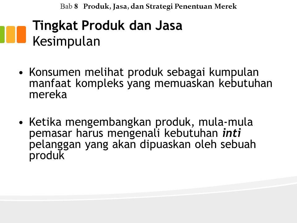 Tingkat Produk dan Jasa Kesimpulan Bab 8 Produk, Jasa, dan Strategi Penentuan Merek Konsumen melihat produk sebagai kumpulan manfaat kompleks yang memuaskan kebutuhan mereka Ketika mengembangkan produk, mula-mula pemasar harus mengenali kebutuhan inti pelanggan yang akan dipuaskan oleh sebuah produk