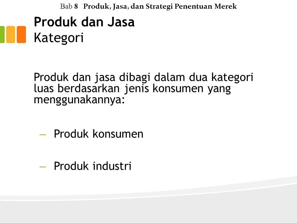 Produk dan Jasa Kategori Produk dan jasa dibagi dalam dua kategori luas berdasarkan jenis konsumen yang menggunakannya: – Produk konsumen – Produk industri Bab 8 Produk, Jasa, dan Strategi Penentuan Merek