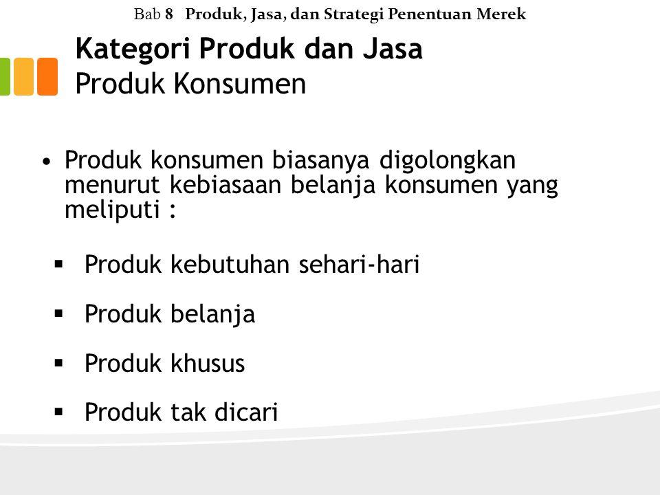 Kategori Produk dan Jasa Produk Konsumen Bab 8 Produk, Jasa, dan Strategi Penentuan Merek Produk konsumen biasanya digolongkan menurut kebiasaan belanja konsumen yang meliputi :  Produk kebutuhan sehari-hari  Produk belanja  Produk khusus  Produk tak dicari