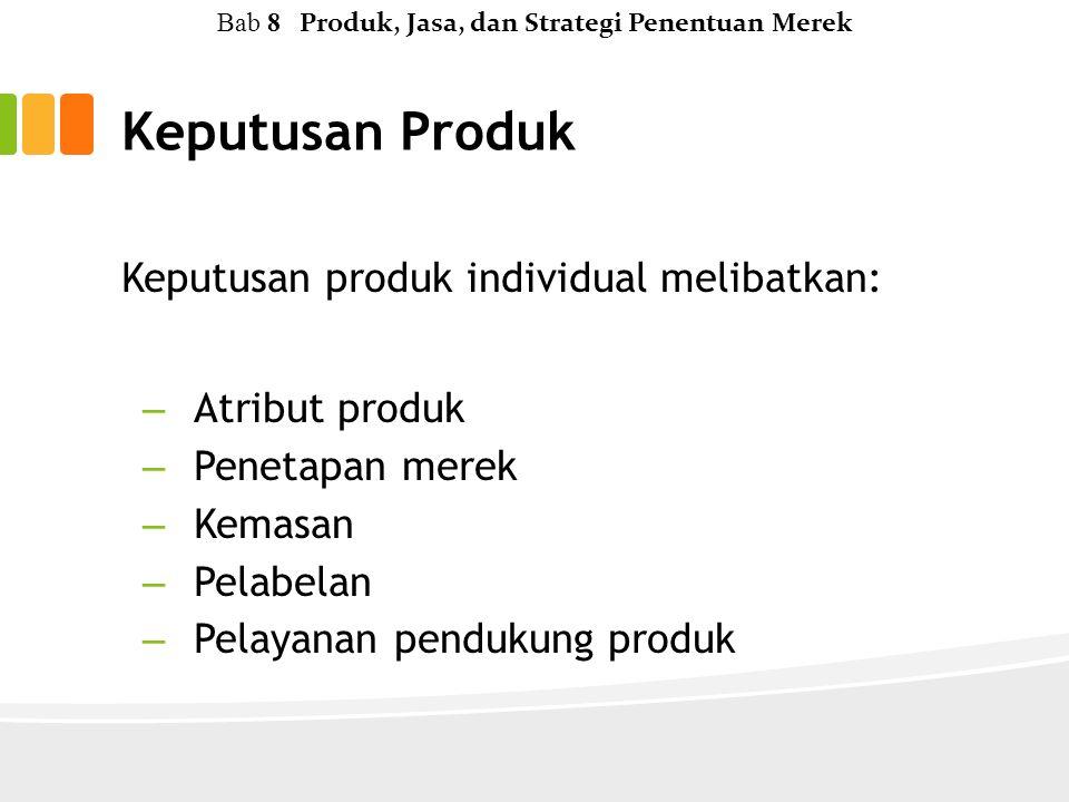 Keputusan Produk Keputusan produk individual melibatkan: – Atribut produk – Penetapan merek – Kemasan – Pelabelan – Pelayanan pendukung produk Bab 8 Produk, Jasa, dan Strategi Penentuan Merek