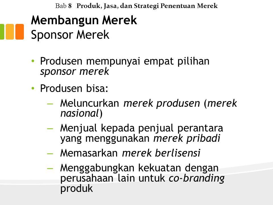 Membangun Merek Sponsor Merek Produsen mempunyai empat pilihan sponsor merek Produsen bisa: – Meluncurkan merek produsen (merek nasional) – Menjual kepada penjual perantara yang menggunakan merek pribadi – Memasarkan merek berlisensi – Menggabungkan kekuatan dengan perusahaan lain untuk co-branding produk Bab 8 Produk, Jasa, dan Strategi Penentuan Merek