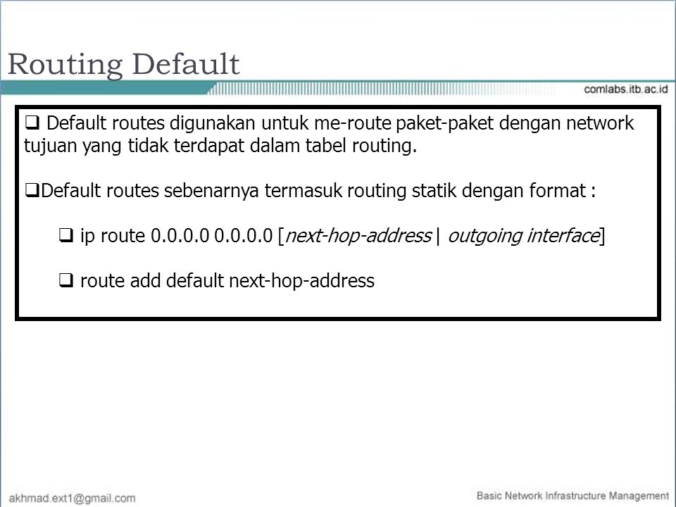  Default routes digunakan untuk me-route paket-paket dengan network tujuan yang tidak terdapat dalam tabel routing.  Default routes sebenarnya terma