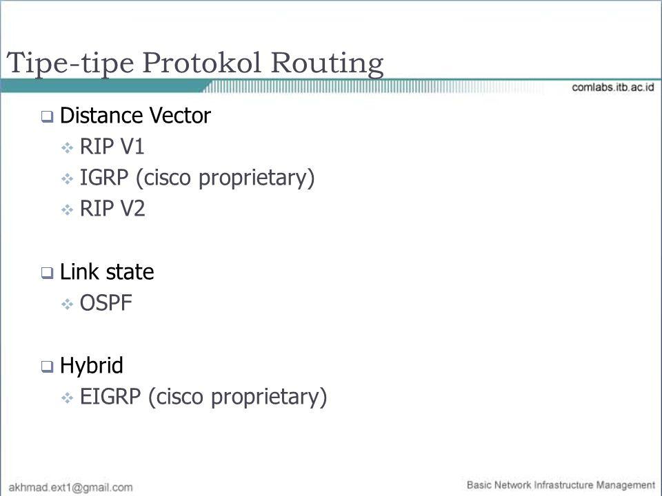  Distance Vector  RIP V1  IGRP (cisco proprietary)  RIP V2  Link state  OSPF  Hybrid  EIGRP (cisco proprietary) Tipe-tipe Protokol Routing