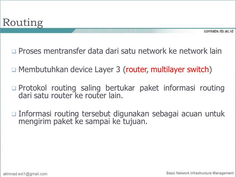 Routing  Proses mentransfer data dari satu network ke network lain  Membutuhkan device Layer 3 (router, multilayer switch)  Protokol routing saling