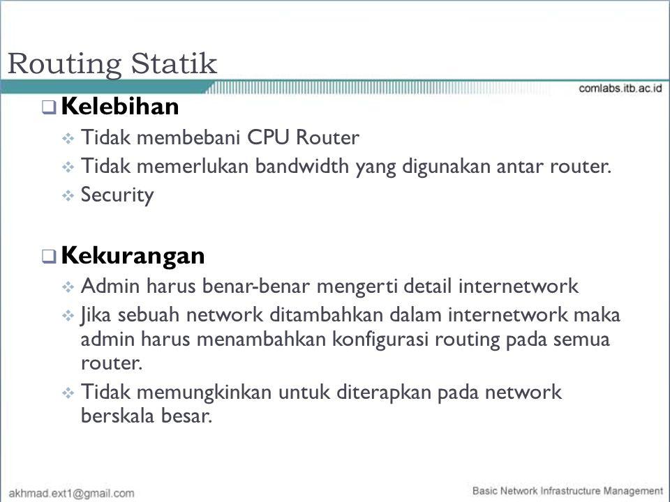 Routing Statik  Kelebihan  Tidak membebani CPU Router  Tidak memerlukan bandwidth yang digunakan antar router.  Security  Kekurangan  Admin haru