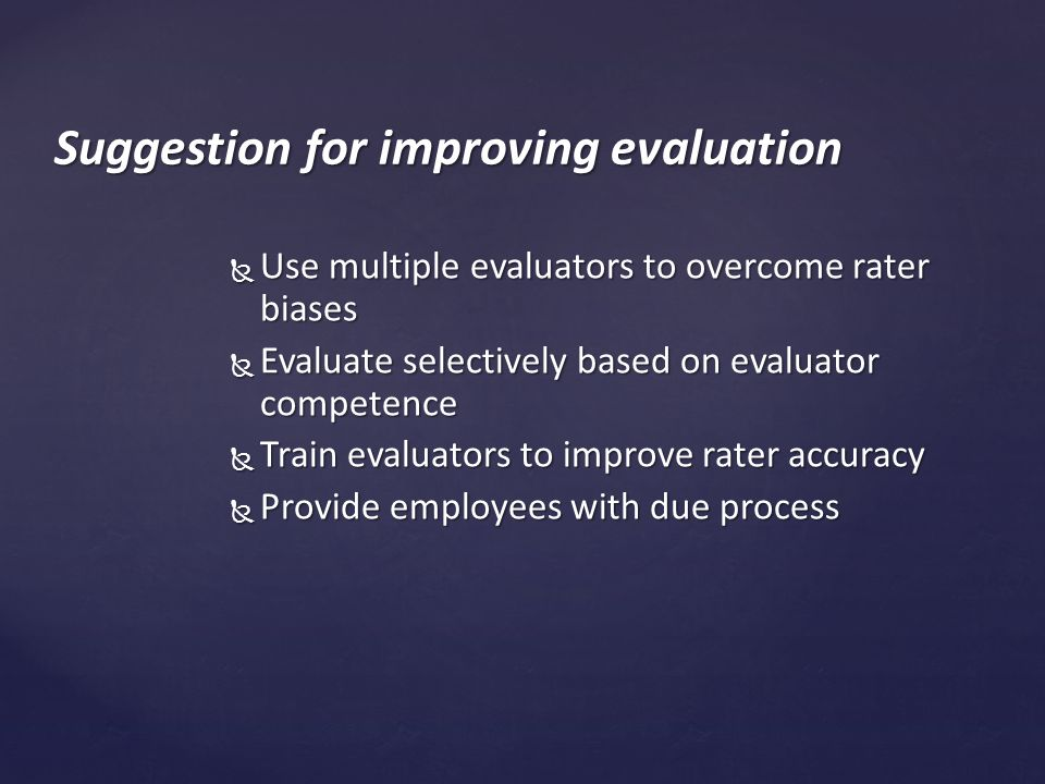  Use multiple evaluators to overcome rater biases  Evaluate selectively based on evaluator competence  Train evaluators to improve rater accuracy  Provide employees with due process Suggestion for improving evaluation