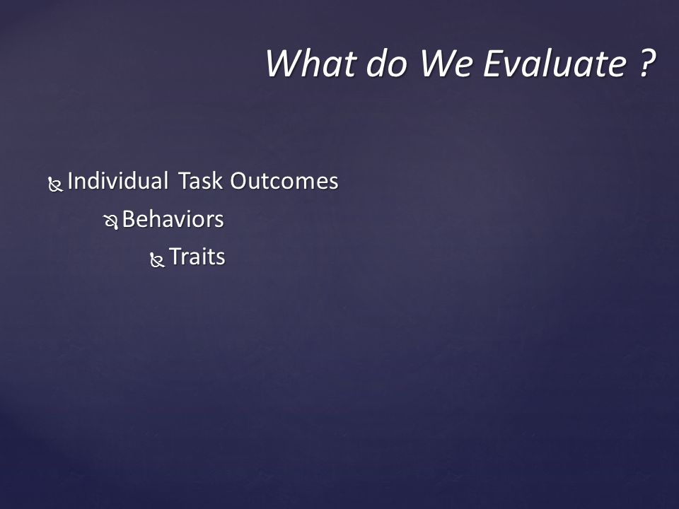  Individual Task Outcomes  Behaviors  Traits What do We Evaluate