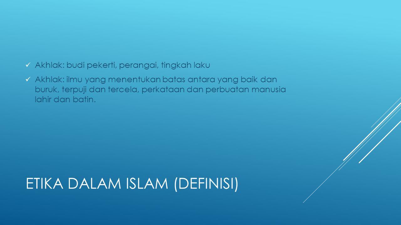 ETIKA DALAM ISLAM (DEFINISI) Akhlak: budi pekerti, perangai, tingkah laku Akhlak: ilmu yang menentukan batas antara yang baik dan buruk, terpuji dan t