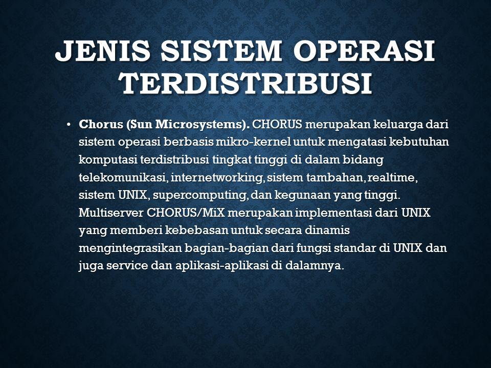 JENIS SISTEM OPERASI TERDISTRIBUSI Chorus (Sun Microsystems). CHORUS merupakan keluarga dari sistem operasi berbasis mikro-kernel untuk mengatasi kebu